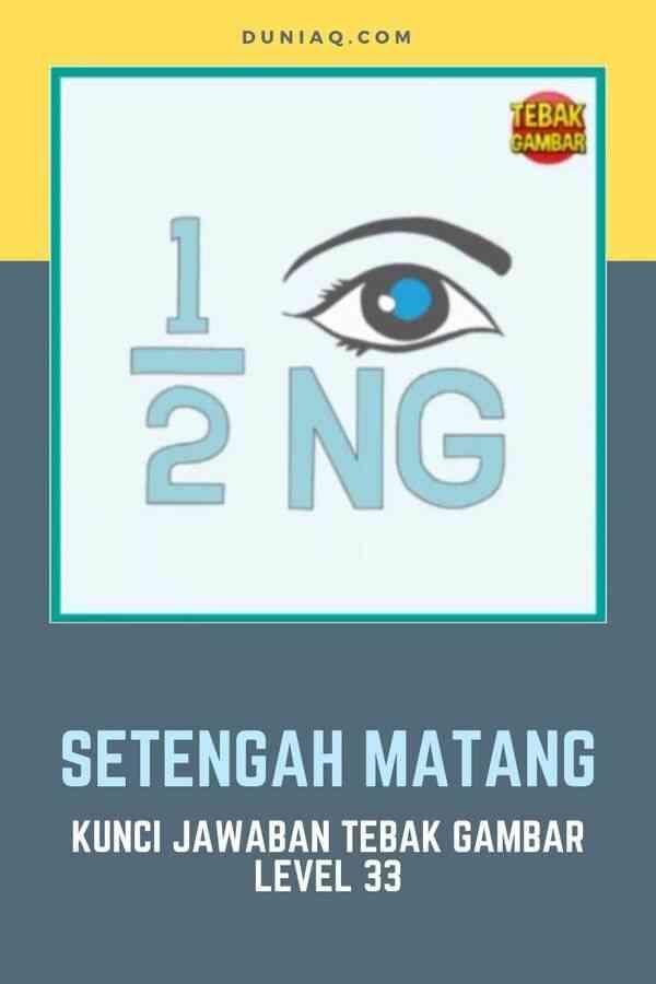 KUNCI JAWABAN TEBAK GAMBAR LEVEL 33 SETENGAH MATANG